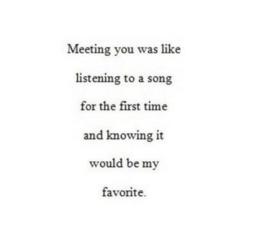Time, A Song, and Song: Meeting you was like  listening to a song  for the first time  and knowing it  would be my  favorite