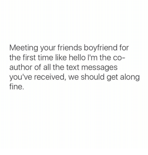 Friends, Funny, and Hello: Meeting your friends boyfriend for  the first time like hello I'm the co-  author of all the text messages  you've received, we should get along  fine.