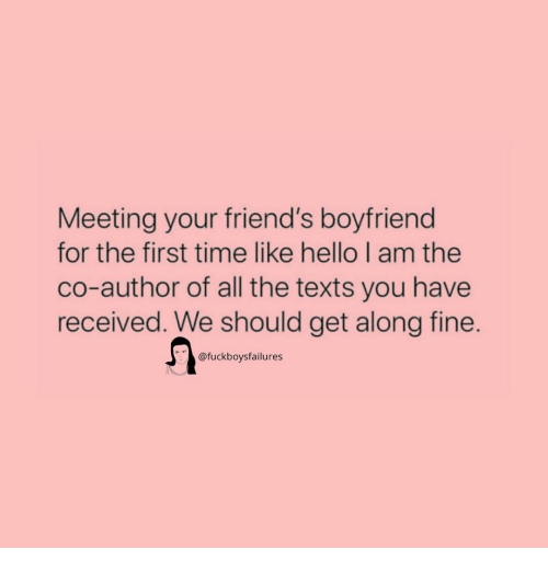 Friends, Hello, and Time: Meeting your friend's boyfriend  for the first time like hello I am the  co-author of all the texts you have  received. We should get along fine.  @fuckboysfailures