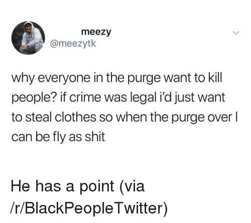 kill people: meezy  @meezytk  why everyone in the purge want to kill  people? if crime was legal i'd just want  to steal clothes so when the purge overl  can be fly as shit He has a point (via /r/BlackPeopleTwitter)