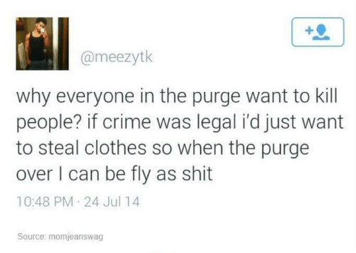 Clothes: @meezytk  why everyone in the purge want to kill  people? if crime was legal i'd just want  to steal clothes so when the purge  over I can be fly as shit  10:48 PM 24 Jul 14  Source: momjeanswag