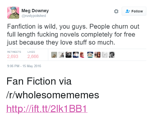 """fan fiction: Meg Downey  @rustypolished  Followw  Fanfiction is wild, you guys. People churn out  full length fucking novels completely for free  just because they love stuff so much.  RETWEETS  LIKES  2,6932,666  9:06 PM-15 May 2016 <p>Fan Fiction via /r/wholesomememes <a href=""""http://ift.tt/2lk1BB1"""">http://ift.tt/2lk1BB1</a></p>"""