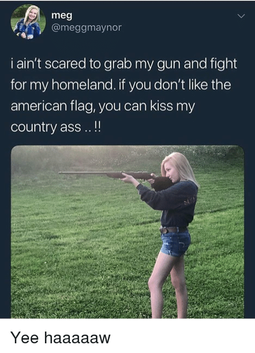 Ass, Funny, and Yee: meg  @meggmaynor  i ain't scared to grab my gun and fight  for my homeland. if you don't like the  american flag, you can kiss my  country ass . Yee haaaaaw