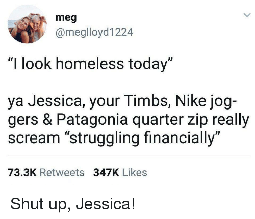 "Jog: meg  @meglloyd1224  ""I look homeless today""  ya Jessica, your Timbs, Nike jog-  gers & Patagonia quarter zip really  scream ""struggling financially""  73.3K Retweets 347K Likes Shut up, Jessica!"