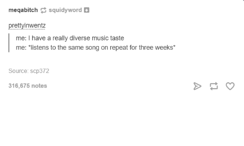 scp: megabitch  squidyword  prettyinwentz  me: I have a really diverse music taste  me: listens to the same song on repeat for three weeks  Source: scp 372  316,675 notes