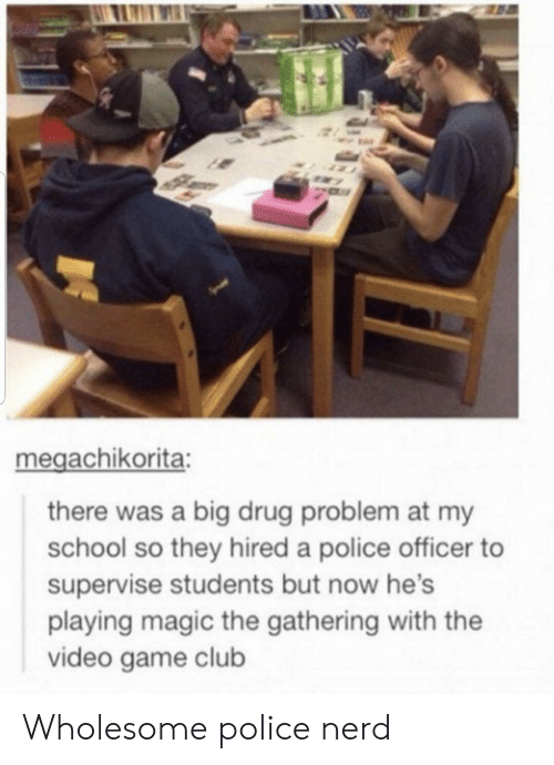 gathering: megachikorita:  there was a big drug problem at my  school so they hired a police officer  supervise students but now he's  playing magic the gathering with the  video game club Wholesome police nerd