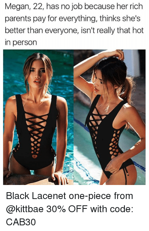 one piec: Megan, 22, has no job because her rich  parents pay for everything, thinks she's  better than everyone, isn't really that hot  in person Black Lacenet one-piece from @kittbae 30% OFF with code: CAB30