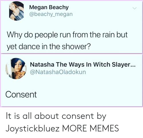 Raine: Megan Beachy  abeachy_megan  Why do people run from the rain but  yet dance in the shower?  Natasha The Ways In Witch Slayer...  @NatashaOladokun  Consent It is all about consent by Joystickbluez MORE MEMES