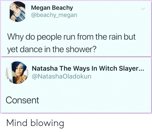 Megan, Run, and Shower: Megan Beachy  abeachy_megan  Why do people run from the rain but  yet dance in the shower?  Natasha The Ways In Witch Slayer...  @NatashaOladokun  Consent Mind blowing