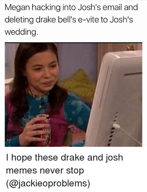Megane: Megan hacking into Josh's email and  deleting drake bell's e-vite to Josh's  wedding I hope these drake and josh memes never stop (@jackieoproblems)