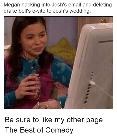 Megane: Megan hacking into Josh's email and deleting  drake bell's e-vite to Josh's wedding. Be sure to like my other page The Best of Comedy