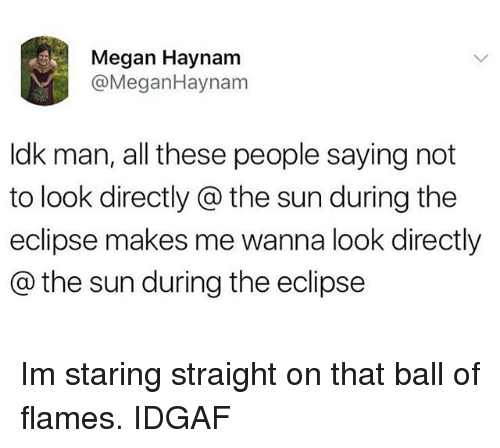 Megane: Megan Haynam  @MeganHaynam  ldk man, all these people saying not  to look directly @ the sun during the  eclipse makes me wanna look directly  @ the sun during the eclipse Im staring straight on that ball of flames. IDGAF