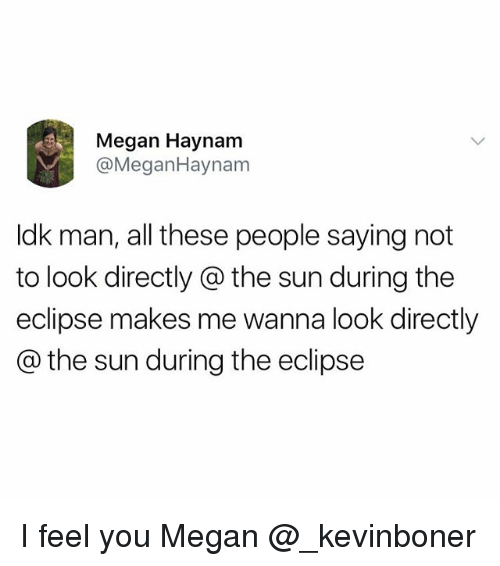 Megane: Megan Haynam  @MeganHaynam  ldk man, all these people saying not  to look directly @ the sun during the  eclipse makes me wanna look directly  @ the sun during the eclipse I feel you Megan @_kevinboner