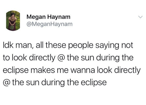 Megane: Megan Haynam  @MeganHaynam  ldk man, all these people saying not  to look directly @ the sun during the  eclipse makes me wanna look directly  @ the sun during the eclipse