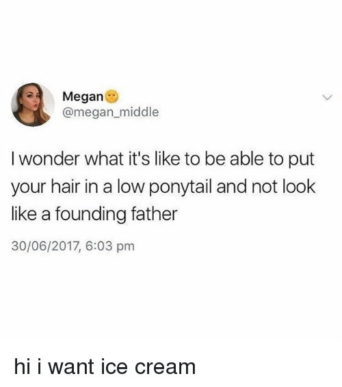 Megane: Megan  @megan_middle  I wonder what it's like to be able to put  your hair in a low ponytail and not look  like a founding father  30/06/2017, 6:03 pm  air in a low ponytail and n hi i want ice cream