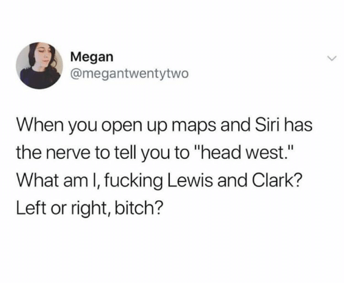 "Bitch, Fucking, and Head: Megan  @megantwentytwo  When you open up maps and Siri has  the nerve to tell you to ""head west.""  What am l, fucking Lewis and Clark?  Left or right, bitch?"