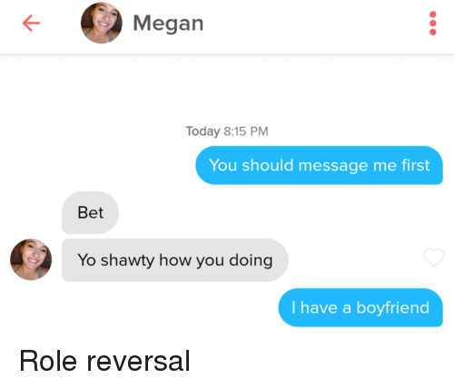 Shawty: Megan  Today 8:15 PM  You should message me first  Bet  Yo shawty how you doing  I have a boyfriend Role reversal