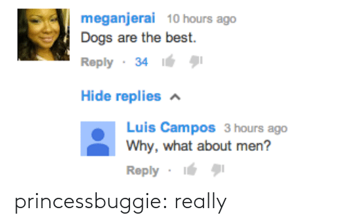 Best Reply: meganjerai 10 hours ago  Dogs are the best.  Reply· 34  Hide replies a  Luis Campos 3 hours ago  Why, what about men?  Reply · princessbuggie:  really
