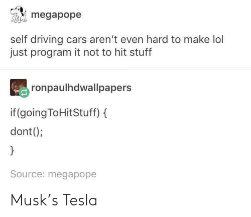 Cars, Driving, and Lol: megapope  self driving cars aren't even hard to make lol  just program it not to hit stuff  ronpaulhdwallpapers  if (going ToHitStuff)  dont();  }  Source: megapope Musk's Tesla