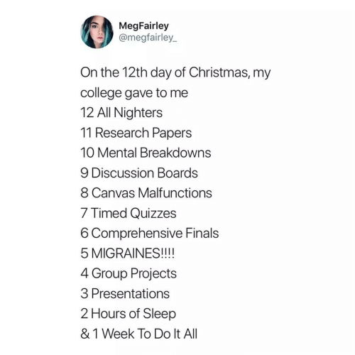 Research: MegFairley  @megfairley_  On the 12th day of Christmas, my  college gave to me  12 All Nighters  11 Research Papers  10 Mental Breakdowns  9 Discussion Boards  8 Canvas Malfunctions  7 Timed Quizzes  6 Comprehensive Finals  5 MIGRAINES!!!!  4 Group Projects  3 Presentations  2 Hours of Sleep  & 1 Week To Do It All