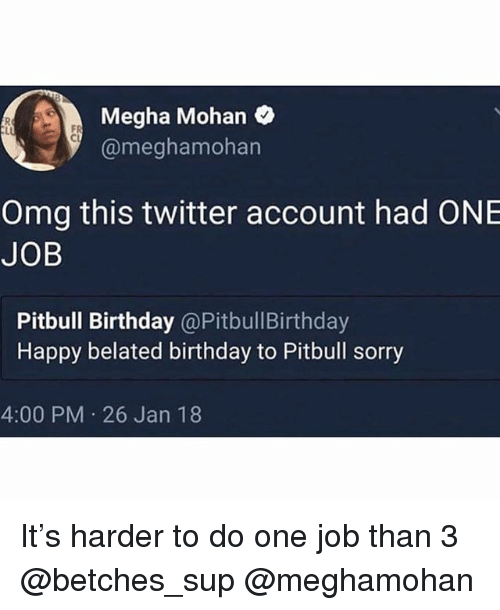 Birthday, Omg, and Sorry: Megha Mohan  @meghamohan  FR  Cl  Omg this twitter account had ONE  JOB  Pitbull Birthday @PitbullBirthday  Happy belated birthday to Pitbull sorry  4:00 PM 26 Jan 18 It's harder to do one job than 3 @betches_sup @meghamohan