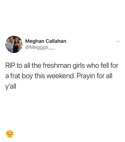 Frat boy: Meghan Callahan  @Megggs  RIP to all the freshman girls who fell for  a frat boy this weekend. Prayin for all  y'all 😔