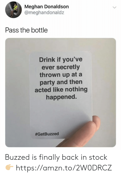 Buzzed: Meghan Donaldson  @meghandonaldz  Pass the bottle  Drink if you've  ever secretly  thrown up at a  party and then  acted like nothing  happened.  Buzzed is finally back in stock 👉🏼 https://amzn.to/2W0DRCZ