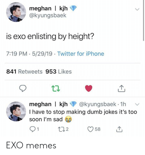 Dumb, Iphone, and Memes: meghan i kjh⑦  @kyungsbaek  is exo enlisting by height?  7:19 PM 5/29/19 Twitter for iPhone  841 Retweets 953 Likes  t1.  meghan | kjh@kyungsbaek 1hv  I have to stop making dumb jokes it's too  soon l'm sad EXO memes
