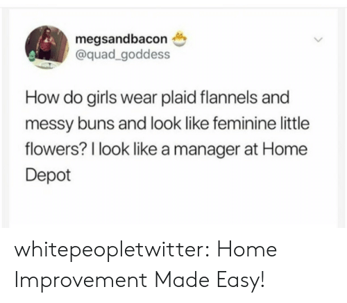 Home Improvement: megsandbacon  @quad_goddess  How do girls wear plaid flannels and  messy buns and look like feminine little  flowers? l look like a manager at Home  Depot whitepeopletwitter:  Home Improvement Made Easy!