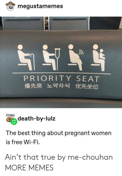 its real: megustamemes  PRIORITY SEAT  優先席 上9对 优先坐位  IT'S REAL!  death-by-lulz  The best thing about pregnant women  is free Wi-Fi. Ain't that true by me-chouhan MORE MEMES