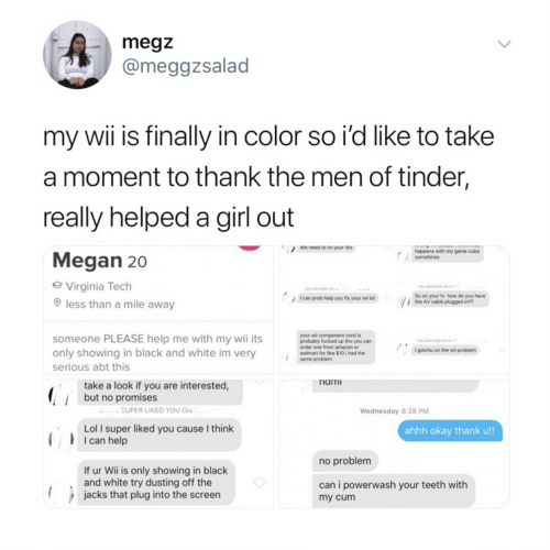 Amazon, Lol, and Megan: megz  @meggzsalad  my wii is finally in color so i'd like to take  a moment to thank the men of tinder,  really helped a girl out  Megan 20  We need to rix your wi  happens with my game cube  Virginia Tech  less than a mile away  YOU MATCHED WITH  So on your tv how do you have  Ican prob help you fix your wil lol  the AV cable plugged in??  omeone PLEASE help me with my wi its  only showing in black and white im very  your wii component cord is  probably fucked up tho you can  order one from amazon or  walmart for like $10 i had the  same problem  I gotchu on the wil problerm  serious abt this  nami  take a look if you are interested  but no promises  CUPER LIKED YOU ON  Wednesday 8:28 PM  Lol I super liked you cause I think  ahhh okay thank u!!  I can help  no problem  If ur Wii is only showing in black  and white try dusting off the  can i powerwash your teeth with  my cumm  jacks that plug into the screen