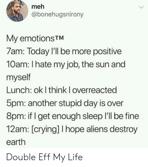 eff: meh  @bonehugsnirony  My emotionsTM  7am: Today I'll be more positive  10am: I hate my job, the sun and  myself  Lunch: ok I think I overreacted  5pm: another stupid day is over  8pm: if get enough sleep I'll be fine  12am: [crying] I hope aliens destroy  earth Double Eff My Life