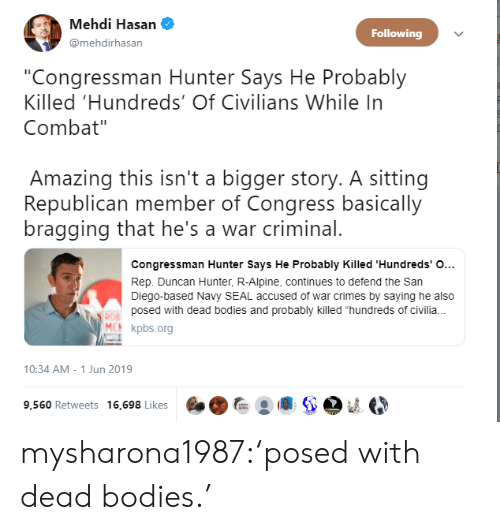 "Bodies , Tumblr, and Blog: Mehdi Hasan  Following  @mehdirhasan  ""Congressman Hunter Says He Probably  Killed 'Hundreds' Of Civilians While In  Combat""  Amazing this isn't a bigger story. A sitting  Republican member of Congress basically  bragging that he's a war criminal.  Congressman Hunter Says He Probably Killed 'Hundreds' O...  Rep. Duncan Hunter, R-Alpine, continues to defend the San  Diego-based Navy SEAL accused of war crimes by saying he also  posed with dead bodies and probably killed ""hundreds of civili.  ROB  MCN kpbs.org  10:34 AM - 1 Jun 2019  9,560 Retweets 16,698 Likes mysharona1987:'posed with dead bodies.'"