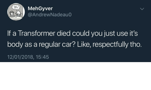 transformer: MehGyver  @AndrewNadeau  I oun 7  Pens!  If a Transformer died could you just use it's  body as a regular car? Like, respectfully tho.  12/01/2018, 15:45
