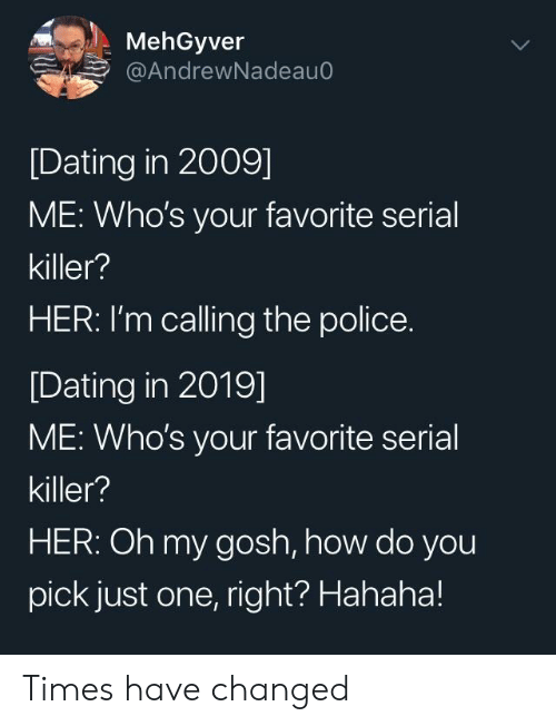 Dating, Police, and Serial: MehGyver  @AndrewNadeau0  [Dating in 2009]  ME: Who's your favorite serial  killer?  HER: I'm calling the police.  [Dating in 2019]  ME: Who's your favorite serial  killer?  HER: Oh my gosh, how do you  pick just one, right? Hahaha! Times have changed