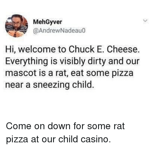 Chuck E Cheese, Memes, and Pizza: MehGyver  @AndrewNadeau0  Hi, welcome to Chuck E. Cheese.  Everything is visibly dirty and our  mascot is a rat, eat some pizza  near a sneezing child. Come on down for some rat pizza at our child casino.