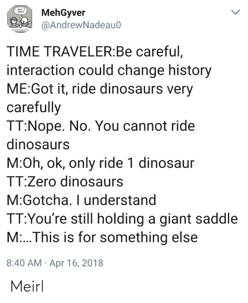 Giant: MehGyver  @AndrewNadeau0  Pens!  TIME TRAVELER:Be careful,  interaction could change history  ME:Got it, ride dinosaurs very  carefully  TT:Nope. No. You cannot ride  dinosaurs  M:Oh, ok, only ride 1 dinosaur  TT:Zero dinosaurs  M:Gotcha. I understand  TT:You're still holding a giant saddle  M:..This is for something else  8:40 AM · Apr 16, 2018 Meirl