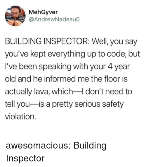 Tumblr, Blog, and Http: MehGyver  @AndrewNadeauo  BUILDING INSPECTOR: Well, you say  you've kept everything up to code, but  I've been speaking with your 4 year  old and he informed me the floor is  actually lava, which don't need to  tell you-is a pretty serious safety  violation. awesomacious:  Building Inspector