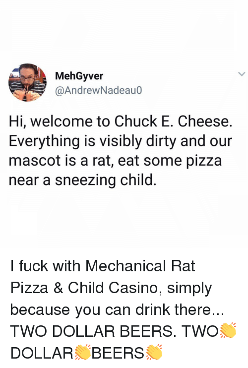 Casino: MehGyver  @AndrewNadeauo  Hi, welcome to Chuck E. Cheese.  Everything is visibly dirty and our  mascot is a rat, eat some pizza  near a sneezing child I fuck with Mechanical Rat Pizza & Child Casino, simply because you can drink there... TWO DOLLAR BEERS. TWO👏DOLLAR👏BEERS👏