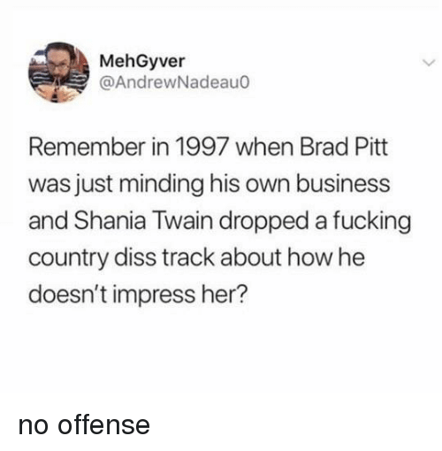 Diss: MehGyver  @AndrewNadeauo  Remember in 1997 when Brad Pitt  was just minding his own business  and Shania Twain dropped a fucking  country diss track about how he  doesn't impress her? no offense