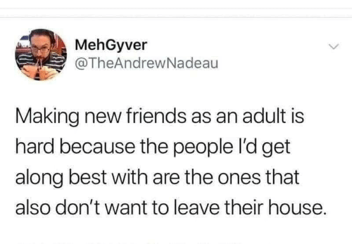 Dont Want To: MehGyver  @TheAndrewNadeau  Making new friends as an adult is  hard because the people l'd get  along best with are the ones that  also don't want to leave their house.