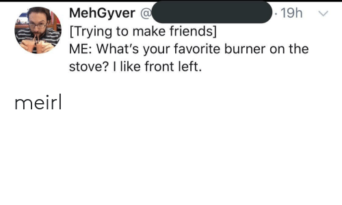 Friends, MeIRL, and Make: MehGyver @  [Trying to make friends]  ME: What's your favorite burner on the  stove? I like front left.  19h meirl