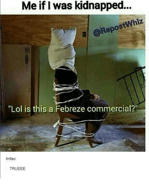 "febreze: Meif kidnapped...  Me was @RepostWhiz  ""Lol is this a Febreze commercial?  lmfao:  TRU EEE"