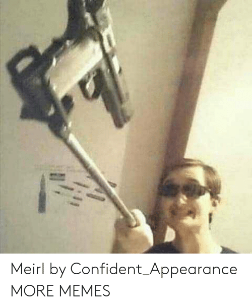 confident: Meirl by Confident_Appearance MORE MEMES