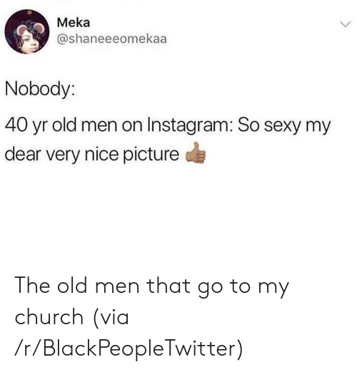 Nice Picture: Meka  @shaneeeomekaa  Nobody:  40 yr old men on Instagram: So sexy my  dear very nice picture  > The old men that go to my church (via /r/BlackPeopleTwitter)