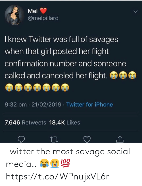 Iphone, Savage, and Social Media: Mel  @melpillard  I knew Twitter was full of savages  when that girl posted her flight  confirmation number and someone  called and canceled her flight.  9:32 pm 21/02/2019 Twitter for iPhone  7,646 Retweets 18.4K Likes Twitter the most savage social media.. 😂😭💯 https://t.co/WPnujxVL6r