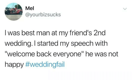 """Friends, Best, and Happy: Mel  @yourbizsucks  I was best man at my friend's 2nd  wedding. I started my speech with  """"welcome back everyone"""" he was not  happy"""