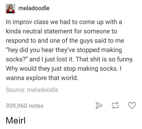 """Funny, Shit, and Lost: meladoodle  In improv class we had to come up with a  kinda neutral statement for someone to  respond to and one of the guys said to me  """"hey did you hear they've stopped making  socks?"""" and I just lost it. That shit is so funny  Why would they just stop making socks. I  wanna explore that world  Source: meladoodle  309,960 notes Meirl"""