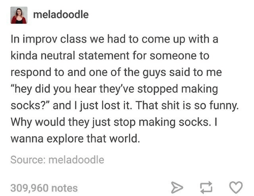 """The Guys: meladoodle  In improv class we had to come up with a  kinda neutral statement for someone to  respond to and one of the guys said to me  """"hey did you hear they've stopped making  socks?"""" and I just lost it. That shit is so funny.  Why would they just stop making socks. I  wanna explore that world.  Source: meladoodle  309,960 notes"""
