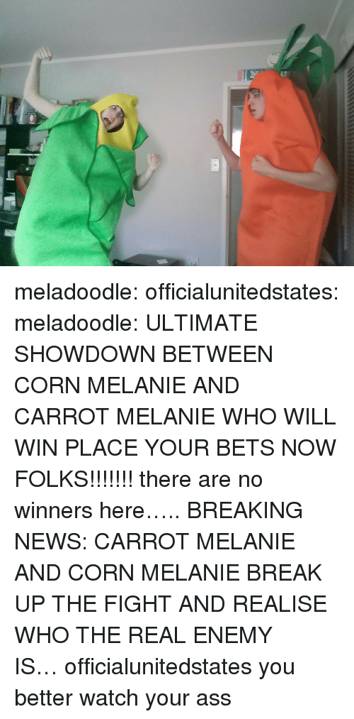 carrot: meladoodle: officialunitedstates:  meladoodle:  ULTIMATE SHOWDOWN BETWEEN CORN MELANIE AND CARROT MELANIE WHO WILL WIN PLACE YOUR BETS NOW FOLKS!!!!!!!  there are no winners here…..  BREAKING NEWS: CARROT MELANIE AND CORN MELANIE BREAK UP THE FIGHT AND REALISE WHO THE REAL ENEMY IS…officialunitedstates you better watch your ass